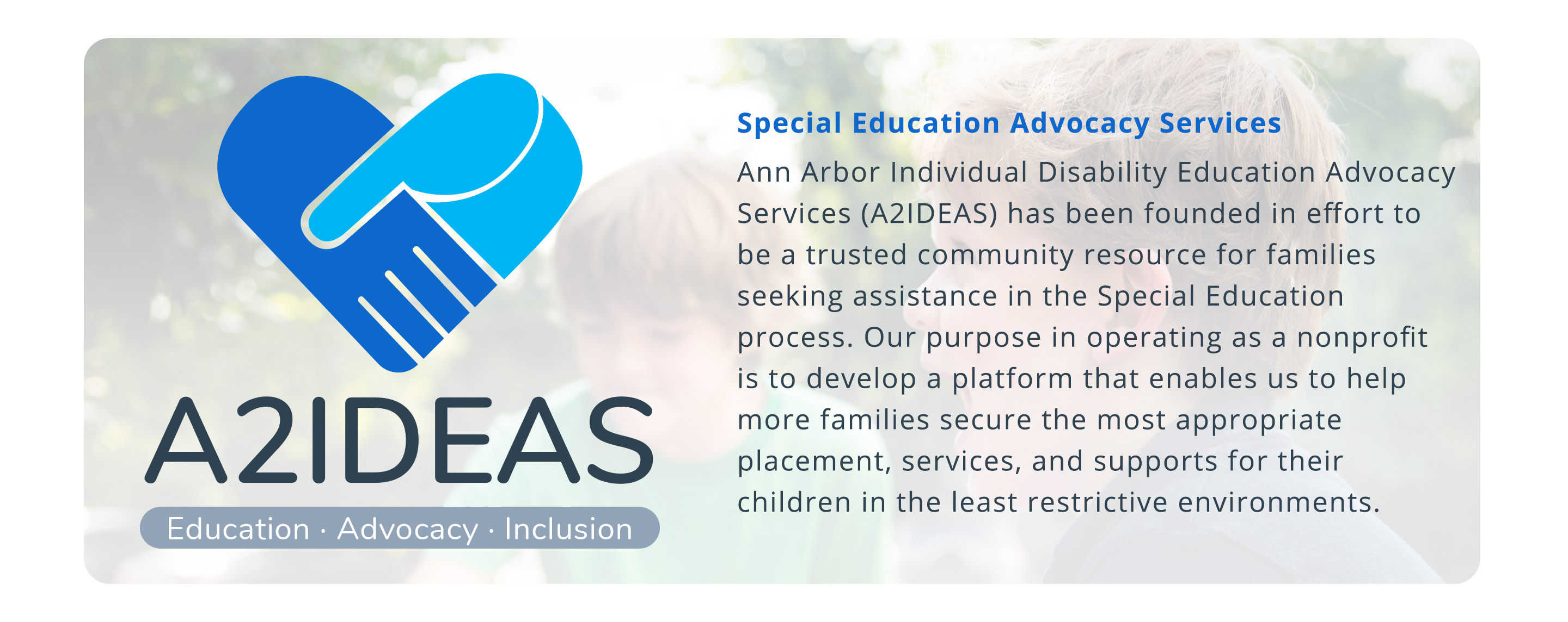 Special Education Advocacy Services Ann Arbor Individual Disability Education Advocacy Services (A2IDEAS) has been founded in effort to be a trusted community resource for families seeking assistance in the Special Education process. Our purpose in operating as a nonprofit is to develop a platform that enables us to help more families secure the most appropriate placement, services, and supports for their children in the least restrictive environments.